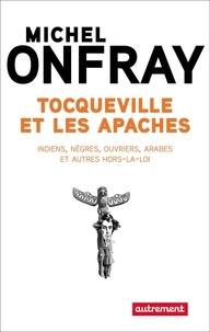 Michel Onfray - Tocqueville et les apaches - Indiens, nègres, ouvriers, Arabes et autres hors-la-loi.