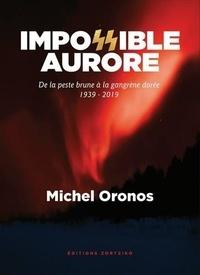 Michel Oronos - Impossible aurore - De la peste brune à la gangrène dorée, 1939-2019.