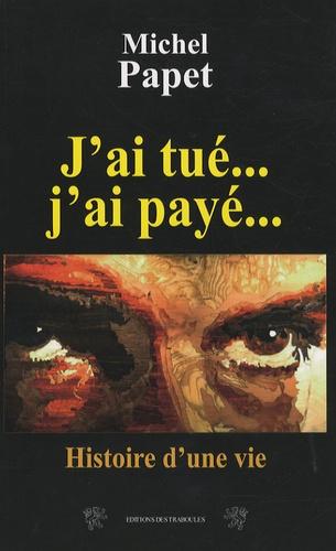 Michel Papet - J'ai tué... J'ai payé... - Histoire d'une vie.