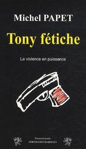 Michel Papet - Tony fétiche - La violence en puissance.