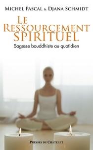 Michel Pascal et Djana Schmidt - Le ressourcement spirituel, sagesse bouddhiste au quotidien.