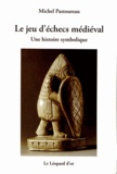 Michel Pastoureau - Le jeu d'échecs médiéval - Une histoire symbolique.