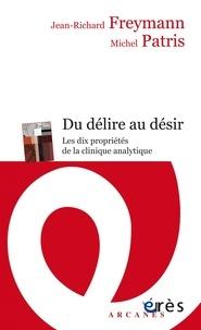 Michel Patris et Jean-Richard Freymann - Du délire au désir. - Les dix propriétés de la clinique psychanalytique.