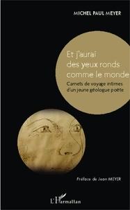 Michel Paul Meyer - Et j'aurai des yeux ronds comme le monde - Carnets de voyage intimes d'un jeune géologue poète.