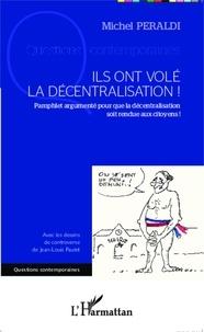 Michel Peraldi - Ils ont volé la décentralisation ! - Pamphlet argumenté pour que la décentralisation soit rendue aux citoyens !.