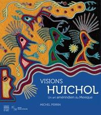 Visions Huichol- Un art amérindien du Mexique - Michel Perrin |