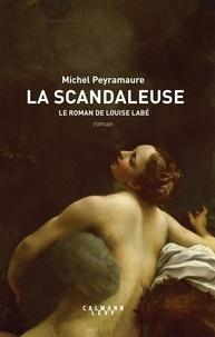 Michel Peyramaure - La scandaleuse - Le roman de Louise Labé.