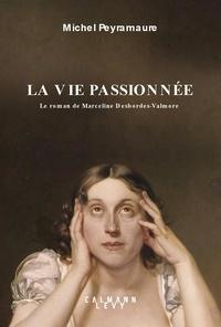 Michel Peyramaure - La vie passionnée - Le roman de Marceline Desbordes-Valmore.