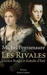 Michel Peyramaure - Les rivales - Lucrèce Borgia et Isabelle d'Este.