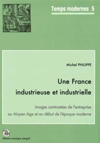 Michel Philippe - Une France industrieuse et industrielle - Images contrastées de l'entreprise au Moyen Age et au début de l'époque moderne.