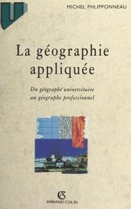 Michel Phlipponneau et Philippe Pinchemel - La géographie appliquée - Du géographe universitaire au géographe professionnel.