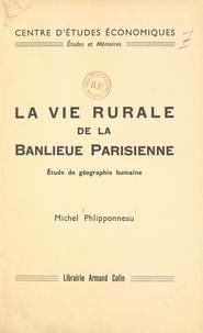 Michel Phlipponneau et  Centre d'Études Économiques - La vie rurale de la banlieue parisienne - Étude de géographie humaine.