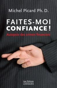 Michel Picard - Faites-moi confiance ! - Autopsie des crimes financiers.