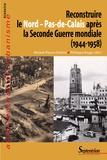 Michel-Pierre Chélini et Philippe Roger - Reconstruire le Nord - Pas-de-Calais après la Seconde Guerre mondiale (1944-1958).