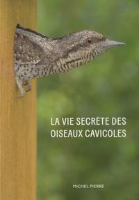 Michel Pierre - La vie secrète des oiseaux cavicoles - Dans l'intimité des nichoirs.