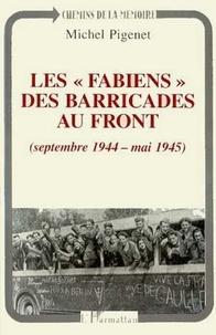Michel Pigenet - Les Fabiens, des barricades au front - Septembre 1944-mai 1945.