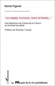 Michel Pigenet - Ouvriers, paysans nous sommes ... - Les bûcherons du centre de la France au tournant du siècle.