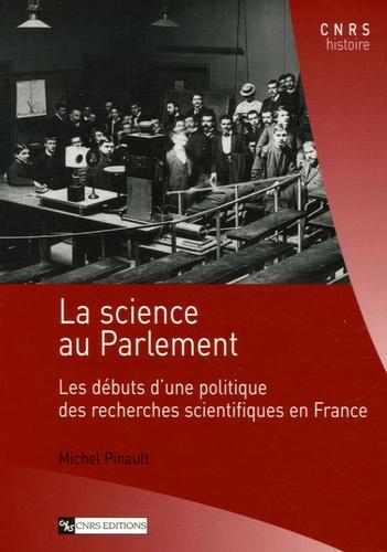 Michel Pinault - La science au Parlement - Les débuts d'une politique des recherches scientifiques en France.