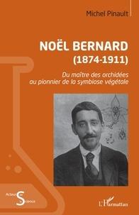 Michel Pinault - Noël Bernard (1874-1911) - Du maître des orchidées au pionnier de la symbiose végétale.