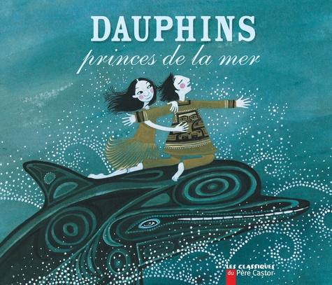 Michel Piquemal et Charlotte Gastaut - Dauphins - Princes de la mer.