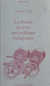 Michel Plon et Pierre Raymond - La théorie des jeux : une politique imaginaire.