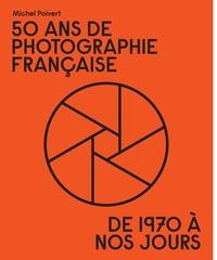 Michel Poivert - 50 ans de photographie française - De 1970 à nos jours.