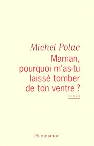 Michel Polac - Maman, pourquoi m'as-tu laissé tomber de ton ventre ?.
