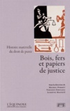 Michel Porret et Vincent Fontana - Bois, fers et papiers de justice - Histoire matérielle du droit de punir.