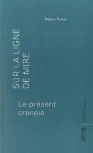 Michel Porret - Sur la ligne de mire - Le présent crénelé.
