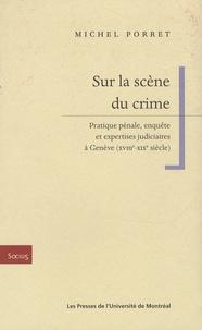 Michel Porret - Sur la scène du crime - Pratique pénale, enquête et expertises judiciaires à Genève (XVIIIe-XIXe siècle).