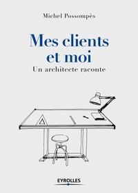 Michel Possompès - Mes clients et moi - Un architecte raconte.