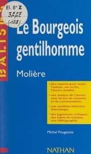 Michel Pougeoise et Henri Mitterand - Le bourgeois gentilhomme - Molière. Des repères pour situer l'auteur, ses écrits, l'œuvre étudiée, une analyse de l'œuvre sous forme de résumés et de commentaires, une synthèse littéraire thématique, des jugements critiques, des sujets de travaux, une bibliographie.