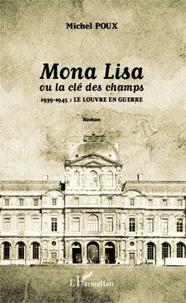 Michel Poux - Mona Lisa ou la clé des champs - 1939-1945 : le Louvre en guerre.