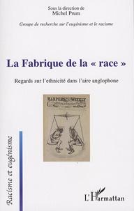 """Michel Prum - La Fabrique de la """"race"""" - Regards sur l'ethnicité dans l'aire anglophone."""