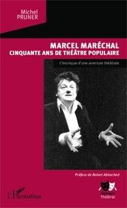 Michel Pruner - Marcel Maréchal, cinquante ans de théâtre populaire - Chronique d'une aventure théâtrale.