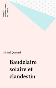 """Michel Quesnel - Baudelaire solaire et clandestin - Les données singulières de la sensibilité et de l'imaginaire dans """"Les Fleurs du mal""""."""