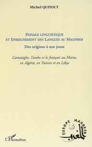 Michel Quitout - Paysage linguistique et enseignement des langues au Magreb des origines à nos jours - L'amazighe, l'arabe et le français au Maroc, en Algérie, en Tunisie et en Libye.