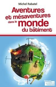 Michel Rabatel - Aventures et mésaventures dans le monde du bâtiment.