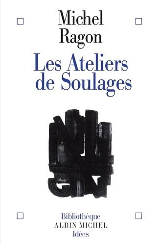 Michel Ragon - Les Ateliers de Soulages.