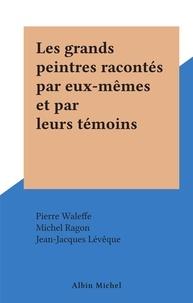 Michel Ragon et Pierre Waleffe - Les grands peintres racontés par eux-mêmes et par leurs témoins.