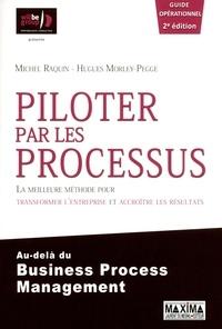 Michel Raquin et Hugues Morley-Pegge - Piloter par les processus - La meilleure méthode pour transformer l'entreprise et accroître les résultats au-delà du Business Process Management.