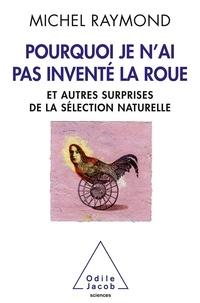 Michel Raymond - Pourquoi je n'ai pas inventé la roue - Et autres surprises de la  sélection naturnelle.
