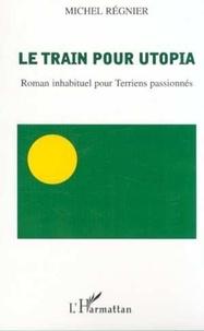 Michel Régnier - Le train pour utopia - roman inhabituel pour terriens passionnes.