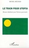 Michel Régnier - Le train pour Utopia - Roman inhabituel pour Terriens passionnés.