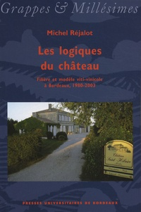 Michel Réjalot - Les logiques du château - Filière et modèle viti-vinicole à Bordeaux, 1980-2003.