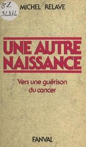 Michel Relaye - Une autre naissance : vers une guérison du cancer.