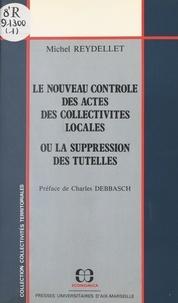 Michel Reydellet et Charles Debbasch - Le nouveau contrôle des actes des collectivités locales ou La suppression des tutelles.