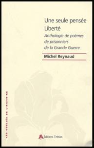 Michel Reynaud et  Collectif - Une seule pensée Liberté - Anthologie des poèmes de prisonniers de guerre de la guerre 14-18.