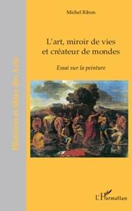 Michel Ribon - L'art, miroir de vies et créateur de mondes - Essai sur la peinture.