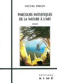 Michel Ribon - Parcours initiatiques de la nature à l'art - Essais.